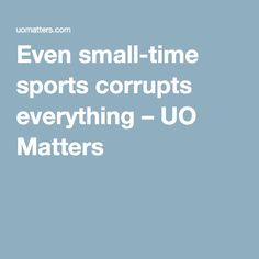 Even small-time sports corrupts everything – UO Matters