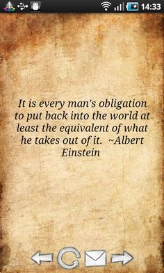 """""""It is every man's obligation to put back into the world at least the equivalent of what he takes out of it"""" - Albert Einstein"""