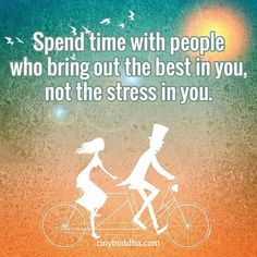 """An image with the anonymous quote: """"Spend time with people who bring out the best in you, not the stress in you."""""""