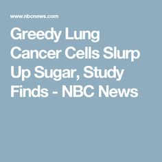 Greedy Lung Cancer Cells Slurp Up Sugar, Study Finds - NBC News