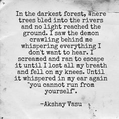 "In the darkest forest, Where trees bled into the rivers and no light reached the ground. I saw the demon crawling behind me whispering everything I don't want to hear. I screamed and ran to escape it until I lost all my breath and fell on my knees. Until it laughed maniacally and whispered in my ear again ""you cannot run from yourself"".  -Akshay Vasu"