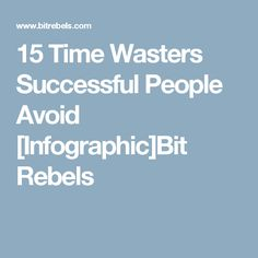 15 Time Wasters Successful People Avoid [Infographic]Bit Rebels