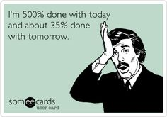 I'm 500% done with today and about 35% done with tomorrow. | Confession Ecard | someecards.com
