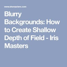 Blurry Backgrounds: How to Create Shallow Depth of Field - Iris Masters