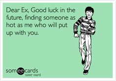 Dear Ex, Good luck in the future, finding someone as hot as me who will put up with you.