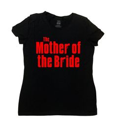 The Mother of the Bride Shirt - Funny Wedding Shirt  Love this design? Why not consider one for The Father of the Bride: