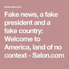 Fake news, a fake president and a fake country: Welcome to America, land of no context - Salon.com