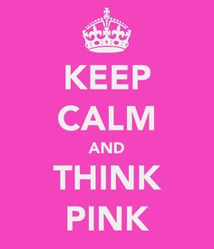 Keep calm and think pink :)