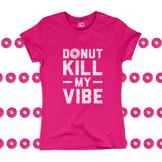 42e1ae4f9b24f Details about Donut Kill My Vibe Funny Saying Food Truck Foodie Pastry Humor  - Womens T-Shirt