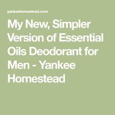 My New, Simpler Version of Essential Oils Deodorant for Men - Yankee Homestead
