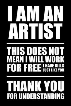 I am an ARTIST this does not mean I will work for free I have bills just like you