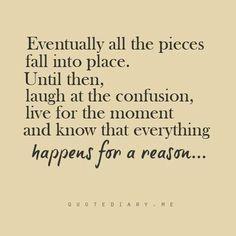 すべてのピースは最後には収まるべきところに収まる。それまでは、混乱を笑い飛ばし、その時その時を生き、起こるすべてのことには意味があると覚えておきなさい。
