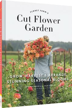 Floret Farm's Cut Flower Garden: Grow, Harvest & Arrange Stunning Seasonal Blooms.  Order Now.  Out in March 2017.