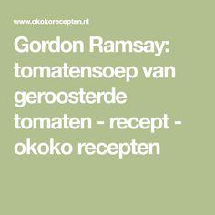 Gordon Ramsay: tomatensoep van geroosterde tomaten - recept - okoko recepten Gordon Ramsay, Hush Hush