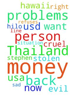 I am having problems with this person in Thailand that - I am having problems with this person in Thailand that has stolen 33.19 usd from me on line. He refuses to let me have the money back. He is cruel and evil. Please ASK JESUS to help me in this situation. I want my money back. please pray for me. I am very very sad right now. Stephen in Hilo Hawaii USA Posted at: https://prayerrequest.com/t/EXt #pray #prayer #request #prayerrequest