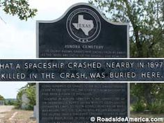 "the alien UFO crash of 1897  in Aurora Texas.  A cigar-shaped UFO plowed though a windmill, destroying it. The good folk of Aurora discovered a space alien inside, who died upon impact. They gave him a Christian burial. Someone stole the space alien's tombstone but the state of Texas erected a historical marker at the cemetery, which reads, ""This site is also well known because of the legend that a spaceship crashed nearby in 1897 and the pilot, killed in the crash was buried here."""