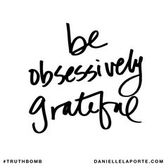 Be obsessively grateful. Subscribe: DanielleLaPorte.com #Truthbomb #Words #Quotes