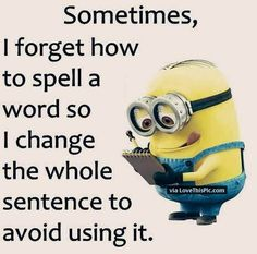 Sometimes I Forget How To Spell A Word So I Change The Whole Sentence To Avoid Using That Word funny quotes quote crazy funny quote funny quotes funny sayings humor minion minions instagram quotes minion quotes funny instagram quotes funny minion quotes minion images