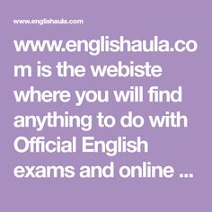 www.englishaula.com is the webiste where you will find anything to do with Official English exams and online English learning, exercises, videos, courses, Cambridge First Certificate, TOEFL, Cambridge Certificate in Advanced English, Certificate in Prficiency English, Business English. You can also find Business concepts, grammar, Use Of English, Speaking elements, Street talk. Different services are available like exercises, videos, intensive courses, private classes, online tutor support…