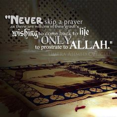 Never skip a prayer as there are millions in their graves wishing to come back to life only to prostrate to Allah
