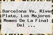 http://tecnoautos.com/wp-content/uploads/imagenes/tendencias/thumbs/barcelona-vs-river-plate-los-mejores-memes-de-la-final-del.jpg Barcelona vs River. Barcelona vs. River Plate, los mejores memes de la final del ..., Enlaces, Imágenes, Videos y Tweets - http://tecnoautos.com/actualidad/barcelona-vs-river-barcelona-vs-river-plate-los-mejores-memes-de-la-final-del/