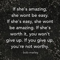 If She's amazing she wont be easy. If she's easy, she wont be amazing. If she's worth it, you won't give up. If you give up you're not worthy - Bob Marley