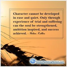 Character cannot be developed in ease and quiet. Only through experience of trial and suffering can the soul be strengthened, ambition inspired, and success achieved. Best Success Quotes, Helen Keller, Ambition, Trials, Inspire Me, Marketing, Character, Inspiration, Biblical Inspiration
