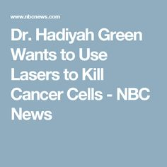 Dr. Hadiyah Green Wants to Use Lasers to Kill Cancer Cells - NBC News