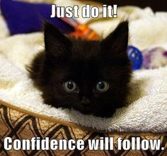 Just do it! Confidence will follow.