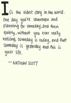 It's the oldest story in the world. One day you're seventeen and planning for someday... and then, quietly, without you ever really noticing, someday is today, and that someday is yesterday and this is your life. - Nathan Scott