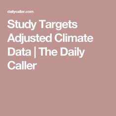 Study Targets Adjusted Climate Data | The Daily Caller