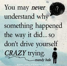 """You may never understand why something happened the way it did...so don't drive yourself crazy trying."" -- Mandy Hale"