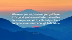 """Kristen Ashley Quote: """"Wherever you are, however you got there, if it's good…"""