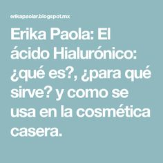 Erika Paola: El ácido Hialurónico: ¿qué es?, ¿para qué sirve? y como se usa en la cosmética casera.