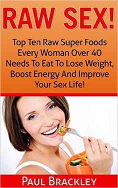 Raw Sex!: Top Ten Raw Superfoods Every Woman Over 40 Needs To Eat To Lose Weight, Boost Energy And Improve Your Sex Life! - Kindle edition by Paul Brackley. Health, Fitness & Dieting Kindle eBooks @ Amazon.com.