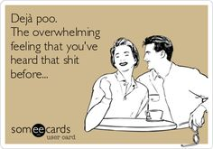 Dejà poo. The overwhelming feeling that you've heard that shit before... | Breakup Ecard | someecards.com