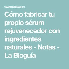 Cómo fabricar tu propio sérum rejuvenecedor con ingredientes naturales - Notas - La Bioguía Piel Natural, Facial Serum, Essential Oils, Skin Care, Tips, Bella, Ideas Para, Hairstyles, Beauty