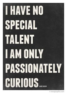 I have no special talent I am only passionately curious. Albert Einstein