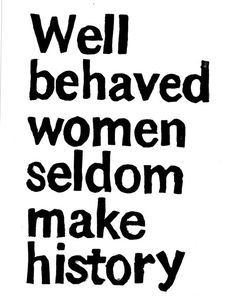well behaved women seldom make history - Laurel Thatcher Ulrich