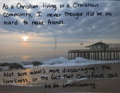Postsecret: As a Christian living in a Christian community, I never thought it'd be so hard to make friends. Not sure what's more discouraging - the loneliness, or the fact that Christians can be so unwelcoming.
