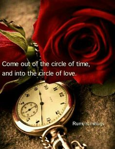 Come out of the circle of time, come into the circle of love.  Rumi/ Rumi Hugs