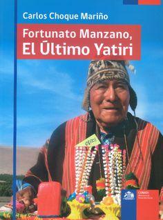 Fortunato Manzano : el último yatiri : vida, ritualidad, enseñanzas y religiosidad en Arica y Parinacota / Carlos Choque Mariño.(Corporación Nacional de Desarrollo Indígena y Sucesión Fortunato Manzano, 2012) / F 3070.1.A9 CH75