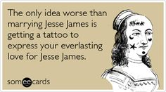 Free and Funny Reminders Ecard: The only idea worse than marrying Jesse James is getting a tattoo to express your everlasting love for Jesse James Create and send your own custom Reminders ecard. Funny Tattoos, Tattoo Humor, Funny Postcards, Everlasting Love, Jesse James, Morning Humor, E Cards, Get A Tattoo, Someecards