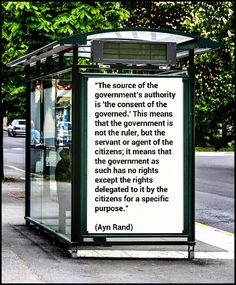 """""""The source of the government's authority is 'the consent of the governed.' This means that the government is not the ruler, but the servant or agent of the citizens; it means that the government as such has no rights except the rights delegated to it by the citizens for a specific purpose.""""  (Ayn Rand)"""