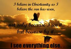 """I believe in Christianity as I believe the sun has risen, not only because I see it, but because by it, I see everything else."" -C.S. Lewis"
