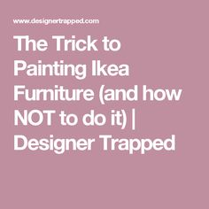 The Trick to Painting Ikea Furniture (and how NOT to do it) | Designer Trapped