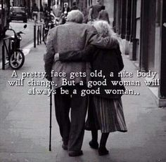 A pretty face gets old, a nice body will change. But a good women will always be a good woman...