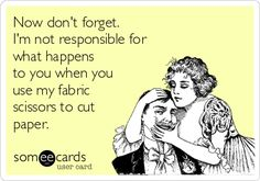 Now don't forget. I'm not responsible for what happens  to you when you use my fabric  scissors to cut paper.