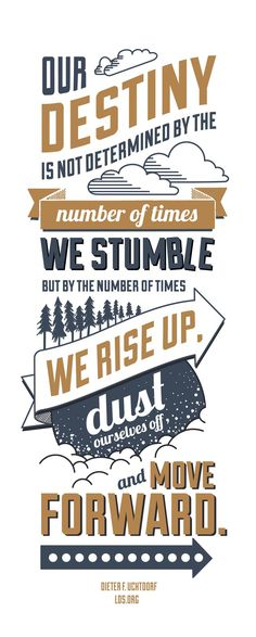 Our destiny is not determined by the number of times we stumble but by the number of times we rise up, dust ourselves off, and move forward.—Dieter F. Uchtdorf #LDS