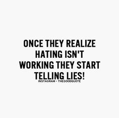 Once they realize hating isn't working they start telling lies!